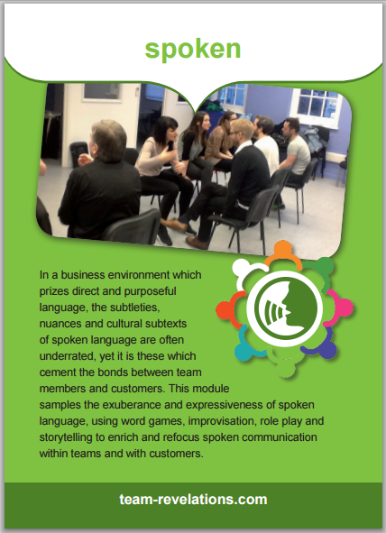 In a business environment which prizes direct and purposeful language, the subtleties, nuances and cultural subtexts of spoken language are often underrated, yet it is these which cement the bonds between team members and customers. This module samples the exuberance and expressiveness of spoken language, using word games, improvisation, role play and storytelling to enrich and refocus spoken communication within teams and with customers.